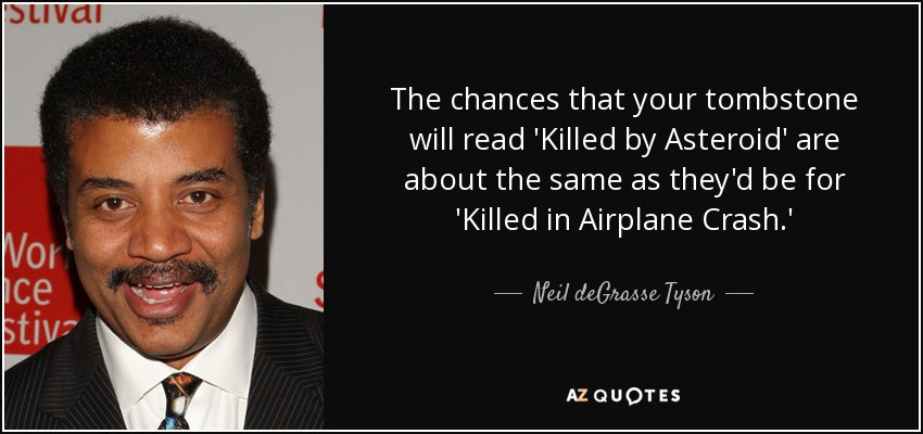 The chances that your tombstone will read 'Killed by Asteroid' are about the same as they'd be for 'Killed in Airplane Crash.' - Neil deGrasse Tyson