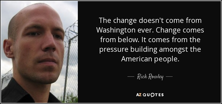 The change doesn't come from Washington ever. Change comes from below. It comes from the pressure building amongst the American people. - Rick Rowley