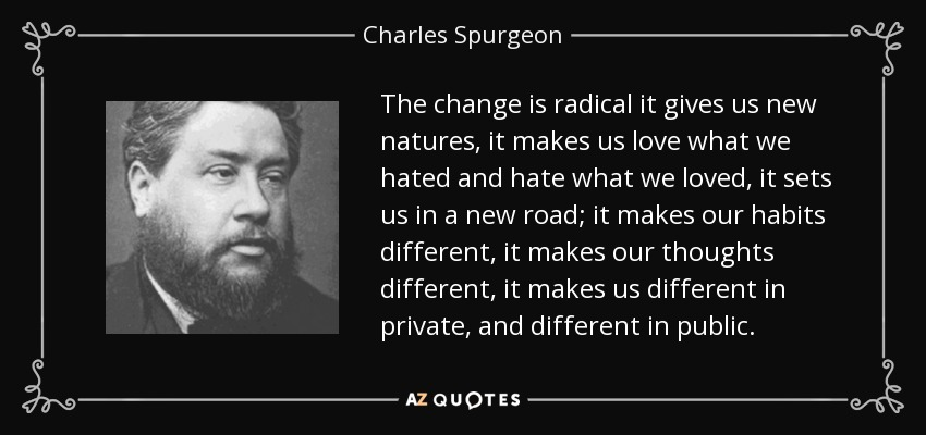 The change is radical it gives us new natures, it makes us love what we hated and hate what we loved, it sets us in a new road; it makes our habits different, it makes our thoughts different, it makes us different in private, and different in public. - Charles Spurgeon