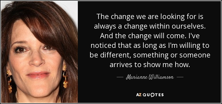 The change we are looking for is always a change within ourselves. And the change will come. I've noticed that as long as I'm willing to be different, something or someone arrives to show me how. - Marianne Williamson