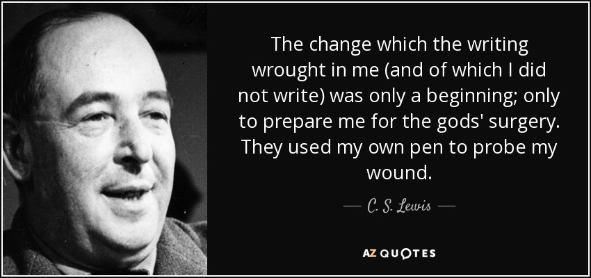 The change which the writing wrought in me (and of which I did not write) was only a beginning; only to prepare me for the gods' surgery. They used my own pen to probe my wound. - C. S. Lewis