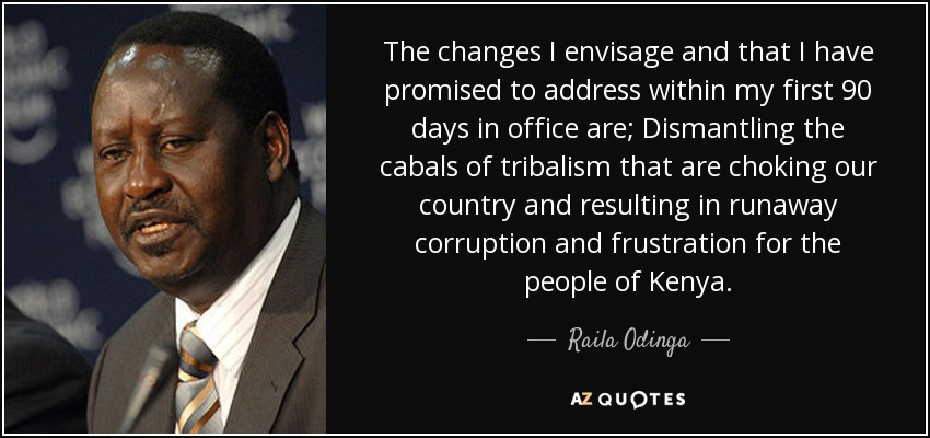 The changes I envisage and that I have promised to address within my first 90 days in office are; Dismantling the cabals of tribalism that are choking our country and resulting in runaway corruption and frustration for the people of Kenya. - Raila Odinga