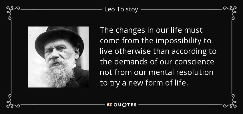 The changes in our life must come from the impossibility to live otherwise than according to the demands of our conscience not from our mental resolution to try a new form of life. - Leo Tolstoy