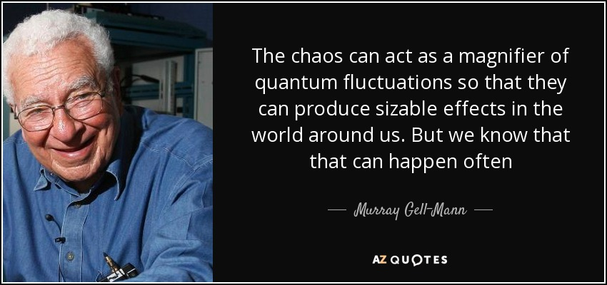 The chaos can act as a magnifier of quantum fluctuations so that they can produce sizable effects in the world around us. But we know that that can happen often - Murray Gell-Mann