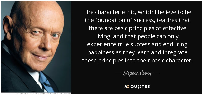 The character ethic, which I believe to be the foundation of success, teaches that there are basic principles of effective living, and that people can only experience true success and enduring happiness as they learn and integrate these principles into their basic character. - Stephen Covey