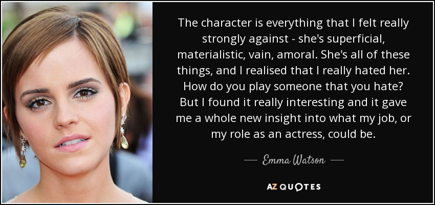 The character is everything that I felt really strongly against - she's superficial, materialistic, vain, amoral. She's all of these things, and I realised that I really hated her. How do you play someone that you hate? But I found it really interesting and it gave me a whole new insight into what my job, or my role as an actress, could be. - Emma Watson