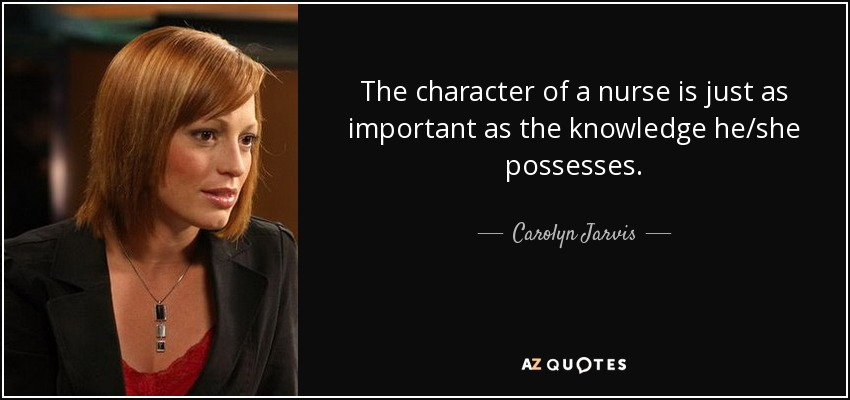 The character of a nurse is just as important as the knowledge he/she possesses. - Carolyn Jarvis