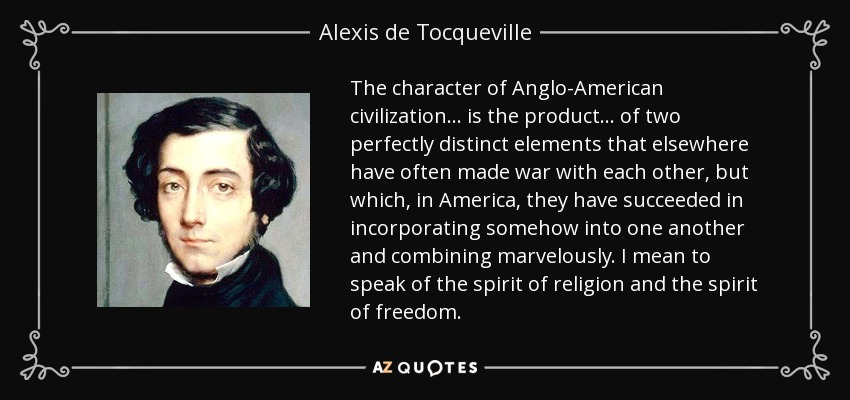 The character of Anglo-American civilization . . . is the product . . . of two perfectly distinct elements that elsewhere have often made war with each other, but which, in America, they have succeeded in incorporating somehow into one another and combining marvelously. I mean to speak of the spirit of religion and the spirit of freedom. - Alexis de Tocqueville