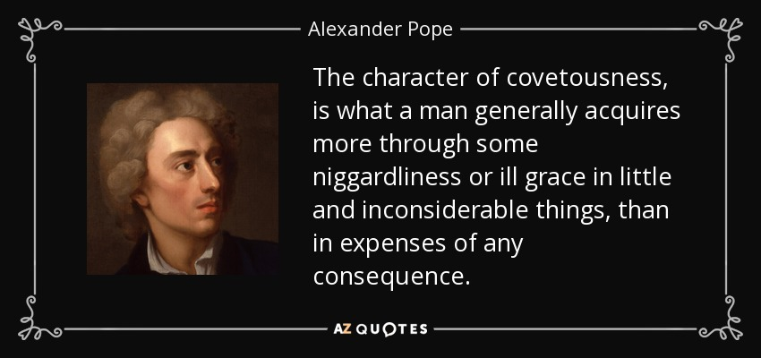 The character of covetousness, is what a man generally acquires more through some niggardliness or ill grace in little and inconsiderable things, than in expenses of any consequence. - Alexander Pope
