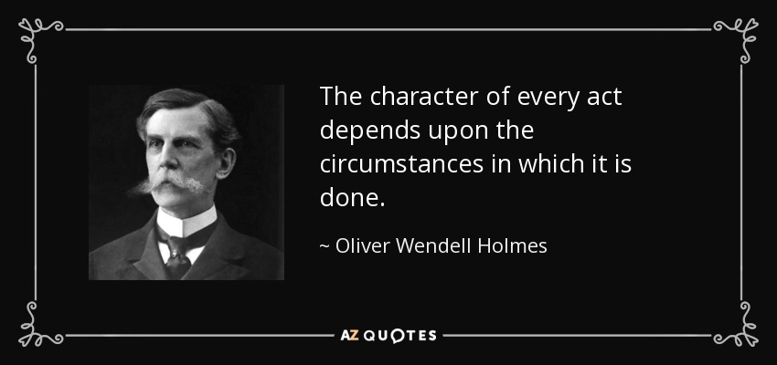 The character of every act depends upon the circumstances in which it is done. - Oliver Wendell Holmes, Jr.