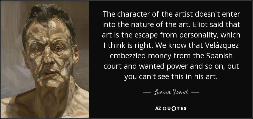 The character of the artist doesn't enter into the nature of the art. Eliot said that art is the escape from personality, which I think is right. We know that Velázquez embezzled money from the Spanish court and wanted power and so on, but you can't see this in his art. - Lucian Freud