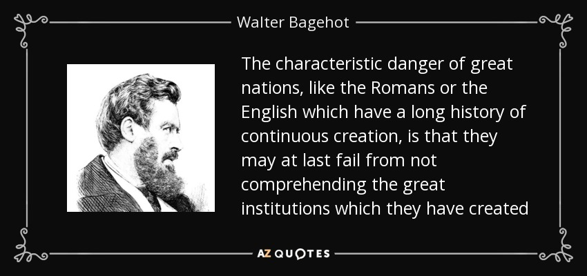 The characteristic danger of great nations, like the Romans or the English which have a long history of continuous creation, is that they may at last fail from not comprehending the great institutions which they have created - Walter Bagehot