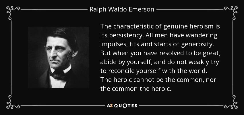 The characteristic of genuine heroism is its persistency. All men have wandering impulses, fits and starts of generosity. But when you have resolved to be great, abide by yourself, and do not weakly try to reconcile yourself with the world. The heroic cannot be the common, nor the common the heroic. - Ralph Waldo Emerson