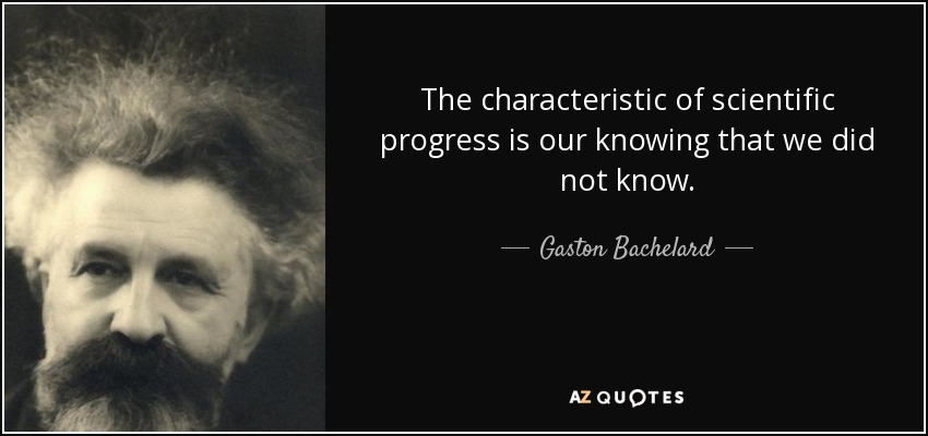 The characteristic of scientific progress is our knowing that we did not know. - Gaston Bachelard