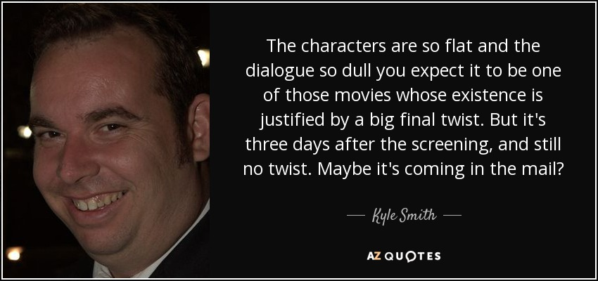 The characters are so flat and the dialogue so dull you expect it to be one of those movies whose existence is justified by a big final twist. But it's three days after the screening, and still no twist. Maybe it's coming in the mail? - Kyle Smith