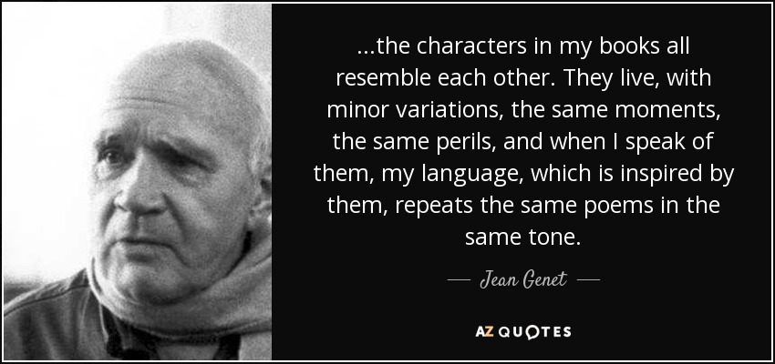...the characters in my books all resemble each other. They live, with minor variations, the same moments, the same perils, and when I speak of them, my language, which is inspired by them, repeats the same poems in the same tone. - Jean Genet