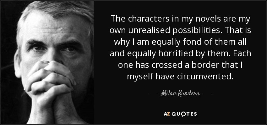 The characters in my novels are my own unrealised possibilities. That is why I am equally fond of them all and equally horrified by them. Each one has crossed a border that I myself have circumvented. - Milan Kundera