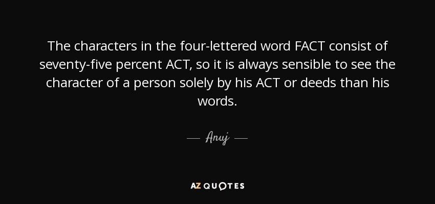 The characters in the four-lettered word FACT consist of seventy-five percent ACT, so it is always sensible to see the character of a person solely by his ACT or deeds than his words. - Anuj