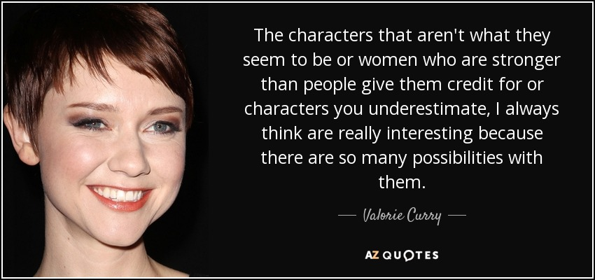 The characters that aren't what they seem to be or women who are stronger than people give them credit for or characters you underestimate, I always think are really interesting because there are so many possibilities with them. - Valorie Curry