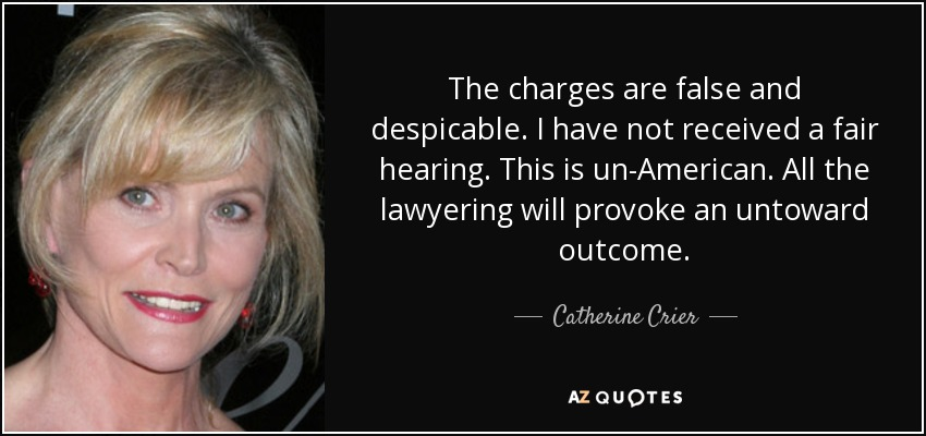 The charges are false and despicable. I have not received a fair hearing. This is un-American. All the lawyering will provoke an untoward outcome. - Catherine Crier