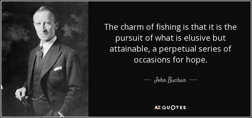 The charm of fishing is that it is the pursuit of what is elusive but attainable, a perpetual series of occasions for hope. - John Buchan