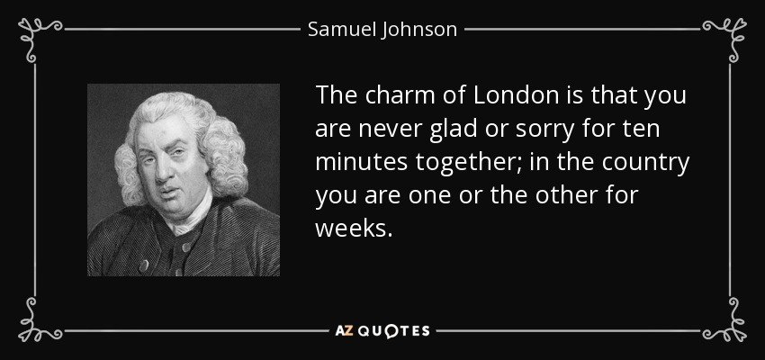 The charm of London is that you are never glad or sorry for ten minutes together; in the country you are one or the other for weeks. - Samuel Johnson