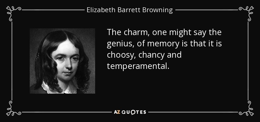 The charm, one might say the genius, of memory is that it is choosy, chancy and temperamental. - Elizabeth Barrett Browning