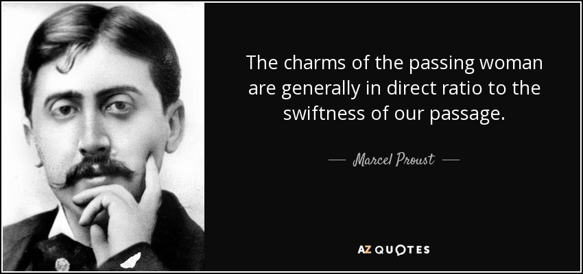 The charms of the passing woman are generally in direct ratio to the swiftness of our passage. - Marcel Proust