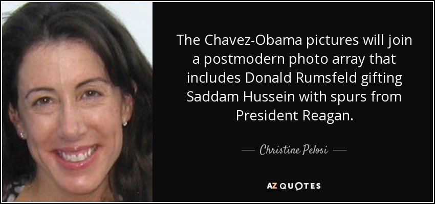 The Chavez-Obama pictures will join a postmodern photo array that includes Donald Rumsfeld gifting Saddam Hussein with spurs from President Reagan. - Christine Pelosi