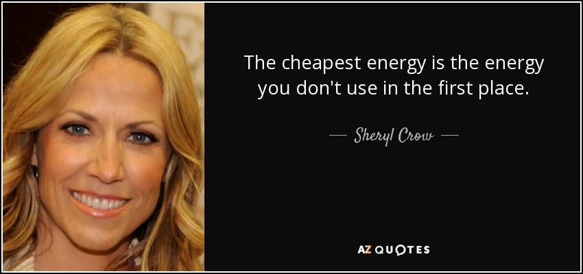 The cheapest energy is the energy you don't use in the first place. - Sheryl Crow
