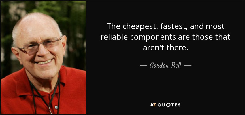 The cheapest, fastest, and most reliable components are those that aren't there. - Gordon Bell