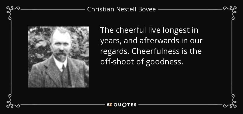 The cheerful live longest in years, and afterwards in our regards. Cheerfulness is the off-shoot of goodness. - Christian Nestell Bovee