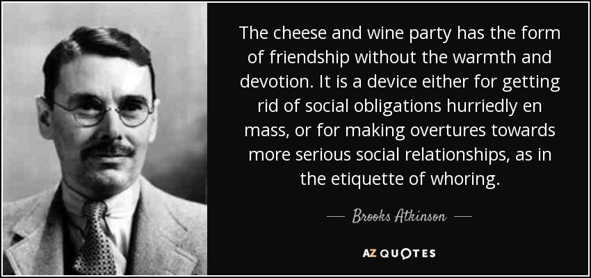 The cheese and wine party has the form of friendship without the warmth and devotion. It is a device either for getting rid of social obligations hurriedly en mass, or for making overtures towards more serious social relationships, as in the etiquette of whoring. - Brooks Atkinson