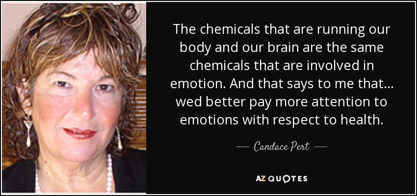 The chemicals that are running our body and our brain are the same chemicals that are involved in emotion. And that says to me that . . . wed better pay more attention to emotions with respect to health. - Candace Pert