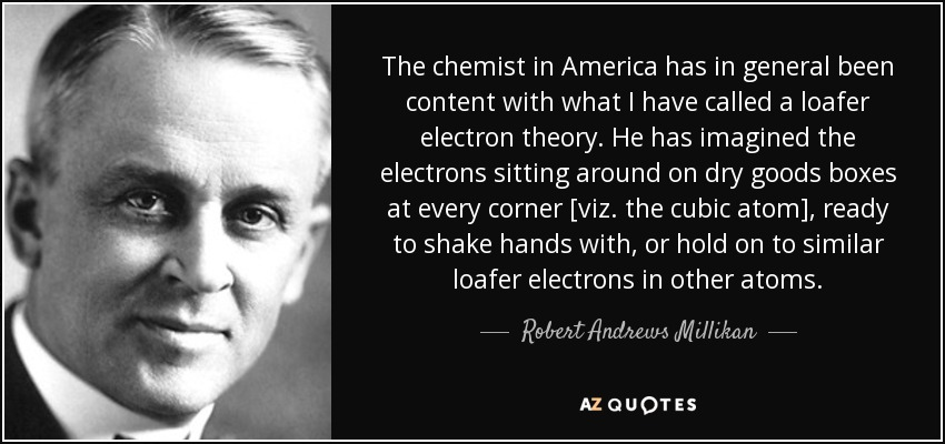 The chemist in America has in general been content with what I have called a loafer electron theory. He has imagined the electrons sitting around on dry goods boxes at every corner [viz. the cubic atom], ready to shake hands with, or hold on to similar loafer electrons in other atoms. - Robert Andrews Millikan