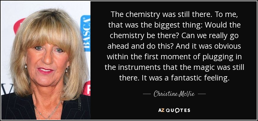 The chemistry was still there. To me, that was the biggest thing: Would the chemistry be there? Can we really go ahead and do this? And it was obvious within the first moment of plugging in the instruments that the magic was still there. It was a fantastic feeling. - Christine McVie