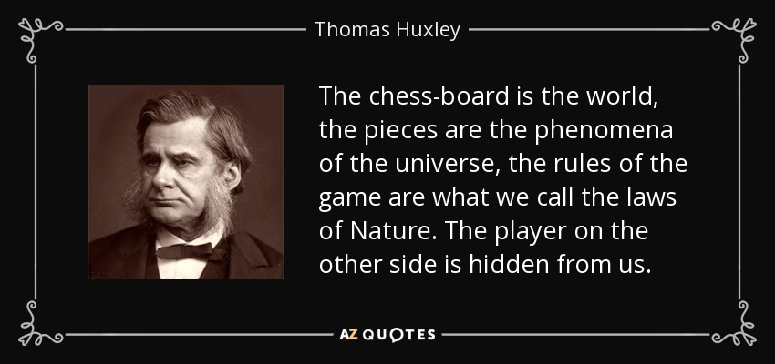 The chess-board is the world, the pieces are the phenomena of the universe, the rules of the game are what we call the laws of Nature. The player on the other side is hidden from us. - Thomas Huxley