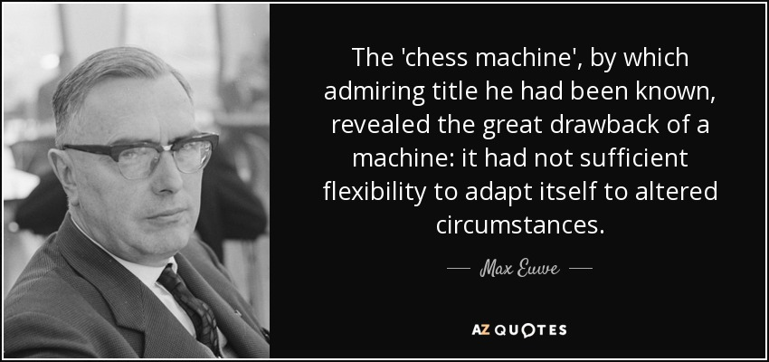 The 'chess machine', by which admiring title he had been known, revealed the great drawback of a machine: it had not sufficient flexibility to adapt itself to altered circumstances. - Max Euwe