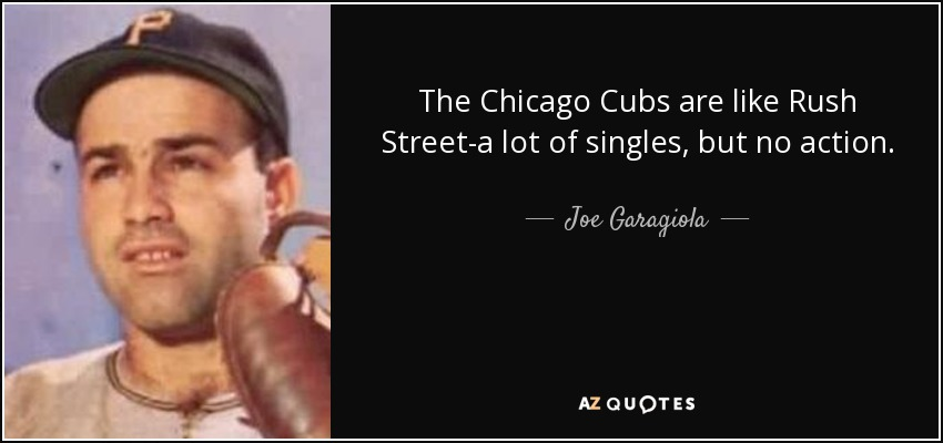 The Chicago Cubs are like Rush Street-a lot of singles, but no action. - Joe Garagiola