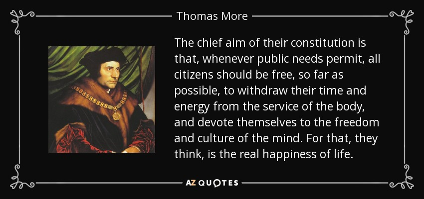 The chief aim of their constitution is that, whenever public needs permit, all citizens should be free, so far as possible, to withdraw their time and energy from the service of the body, and devote themselves to the freedom and culture of the mind. For that, they think, is the real happiness of life. - Thomas More