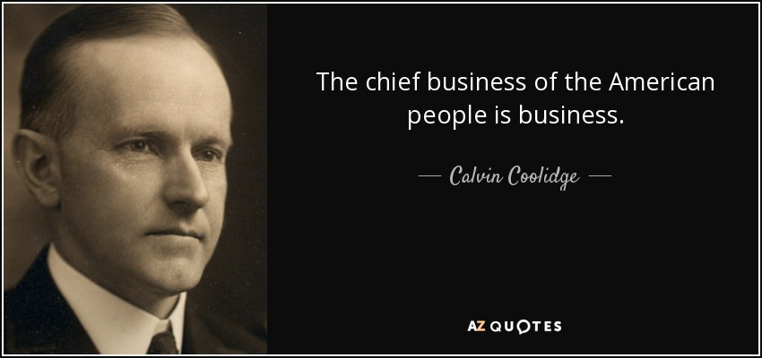 The chief business of the American people is business. - Calvin Coolidge