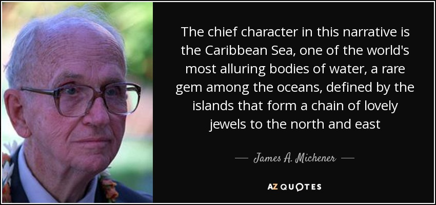The chief character in this narrative is the Caribbean Sea, one of the world's most alluring bodies of water, a rare gem among the oceans, defined by the islands that form a chain of lovely jewels to the north and east - James A. Michener