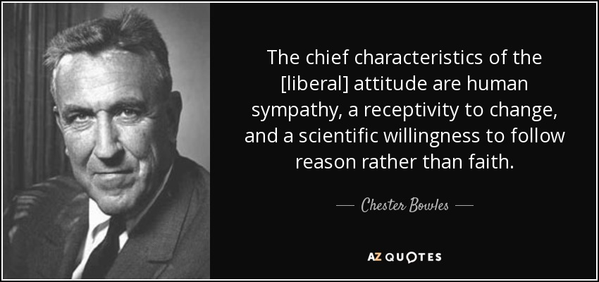 The chief characteristics of the [liberal] attitude are human sympathy, a receptivity to change, and a scientific willingness to follow reason rather than faith. - Chester Bowles