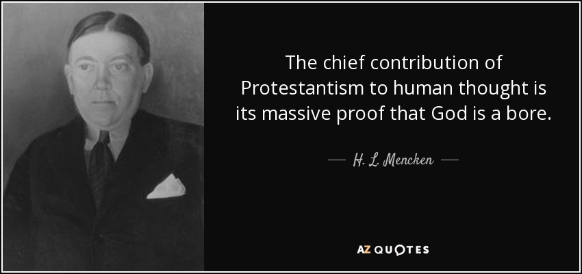 The chief contribution of Protestantism to human thought is its massive proof that God is a bore. - H. L. Mencken