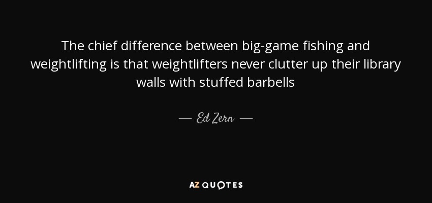 The chief difference between big-game fishing and weightlifting is that weightlifters never clutter up their library walls with stuffed barbells - Ed Zern