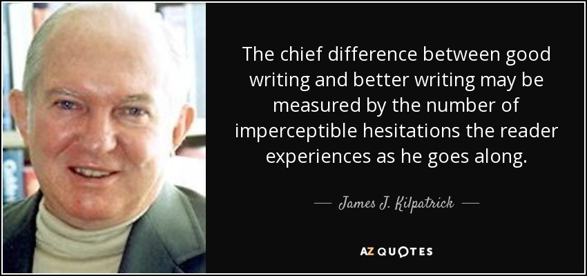 The chief difference between good writing and better writing may be measured by the number of imperceptible hesitations the reader experiences as he goes along. - James J. Kilpatrick