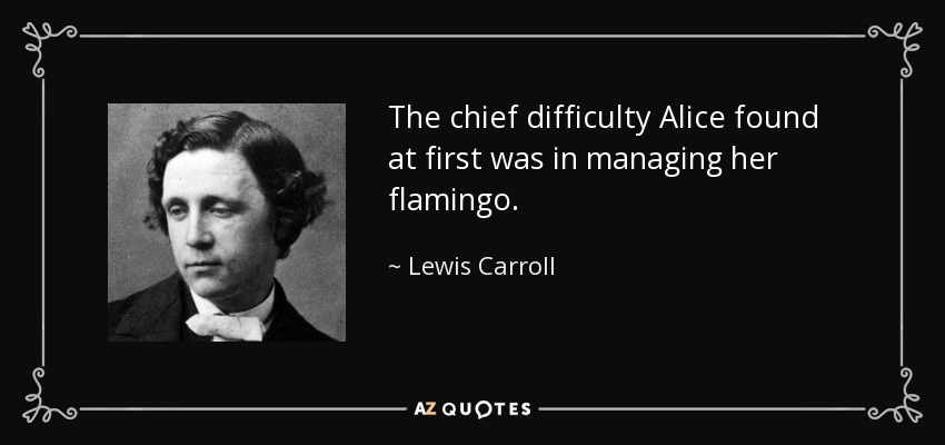 The chief difficulty Alice found at first was in managing her flamingo. - Lewis Carroll