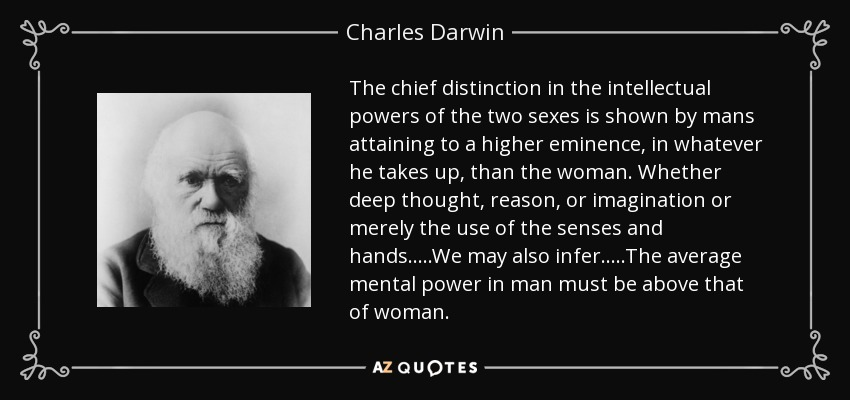 The chief distinction in the intellectual powers of the two sexes is shown by mans attaining to a higher eminence, in whatever he takes up, than the woman. Whether deep thought, reason, or imagination or merely the use of the senses and hands.....We may also infer.....The average mental power in man must be above that of woman. - Charles Darwin