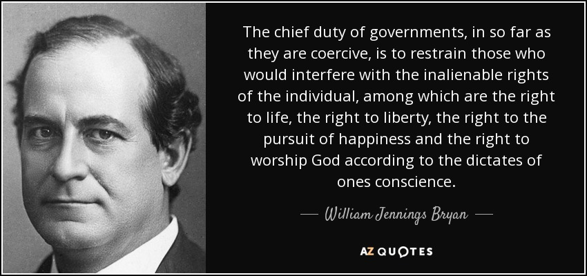 The chief duty of governments, in so far as they are coercive, is to restrain those who would interfere with the inalienable rights of the individual, among which are the right to life, the right to liberty, the right to the pursuit of happiness and the right to worship God according to the dictates of ones conscience. - William Jennings Bryan