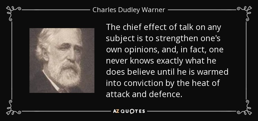 The chief effect of talk on any subject is to strengthen one's own opinions, and, in fact, one never knows exactly what he does believe until he is warmed into conviction by the heat of attack and defence. - Charles Dudley Warner